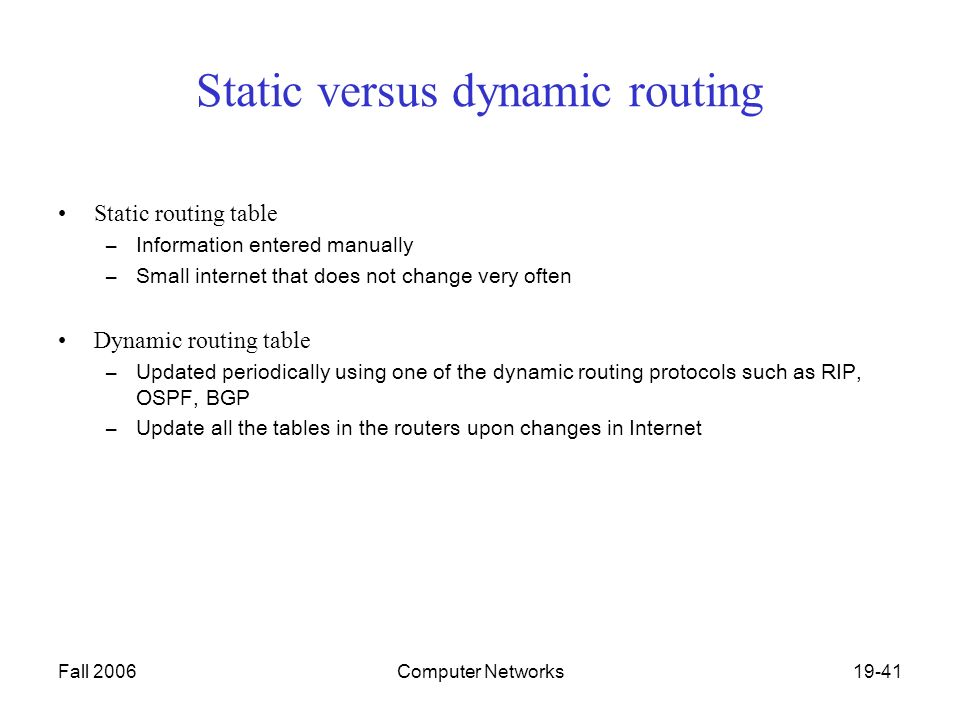 Fall 2006Computer Networks19-41 Static versus dynamic routing Static routing table –Information entered manually –Small internet that does not change very often Dynamic routing table –Updated periodically using one of the dynamic routing protocols such as RIP, OSPF, BGP –Update all the tables in the routers upon changes in Internet