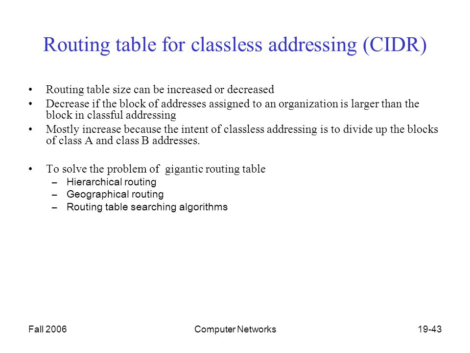 Fall 2006Computer Networks19-43 Routing table for classless addressing (CIDR) Routing table size can be increased or decreased Decrease if the block of addresses assigned to an organization is larger than the block in classful addressing Mostly increase because the intent of classless addressing is to divide up the blocks of class A and class B addresses.