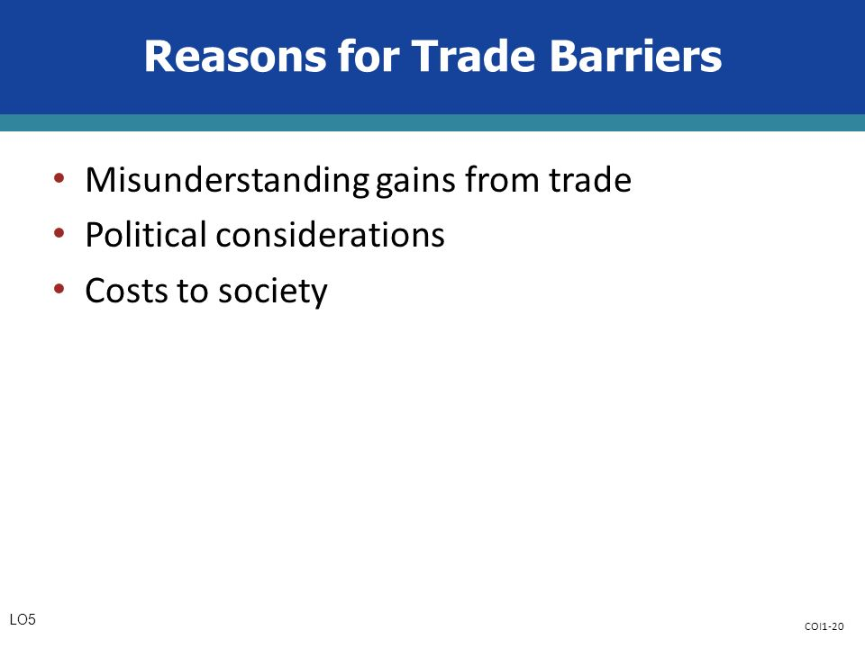 COI1-20 Reasons for Trade Barriers Misunderstanding gains from trade Political considerations Costs to society LO5