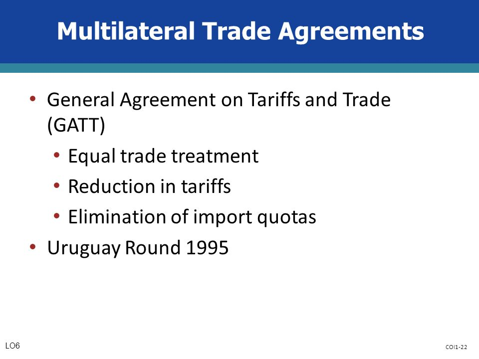 COI1-22 Multilateral Trade Agreements General Agreement on Tariffs and Trade (GATT) Equal trade treatment Reduction in tariffs Elimination of import quotas Uruguay Round 1995 LO6