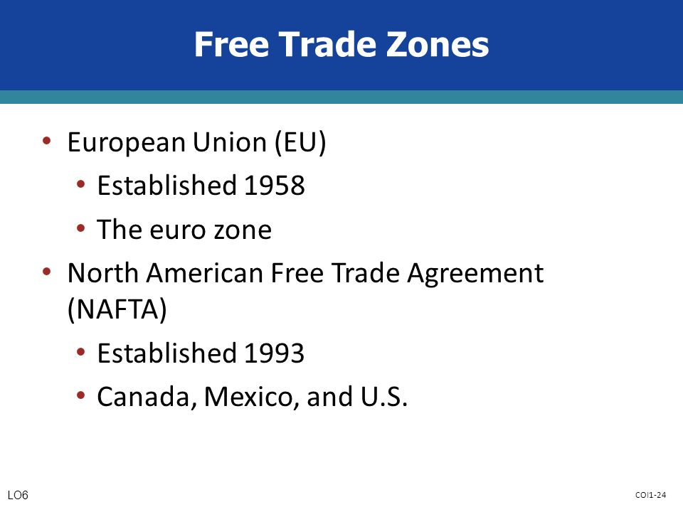 COI1-24 Free Trade Zones European Union (EU) Established 1958 The euro zone North American Free Trade Agreement (NAFTA) Established 1993 Canada, Mexico, and U.S.