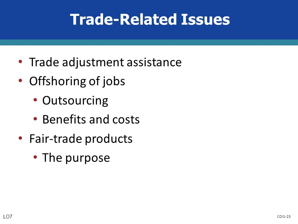COI1-25 Trade-Related Issues Trade adjustment assistance Offshoring of jobs Outsourcing Benefits and costs Fair-trade products The purpose LO7
