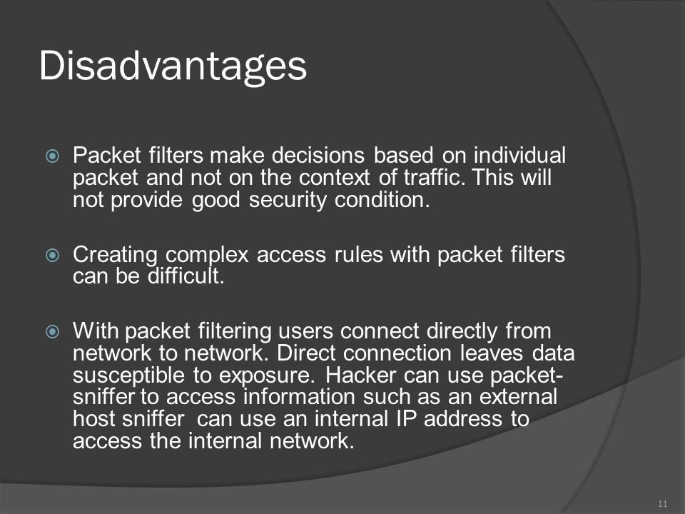 Disadvantages  Packet filters make decisions based on individual packet and not on the context of traffic.