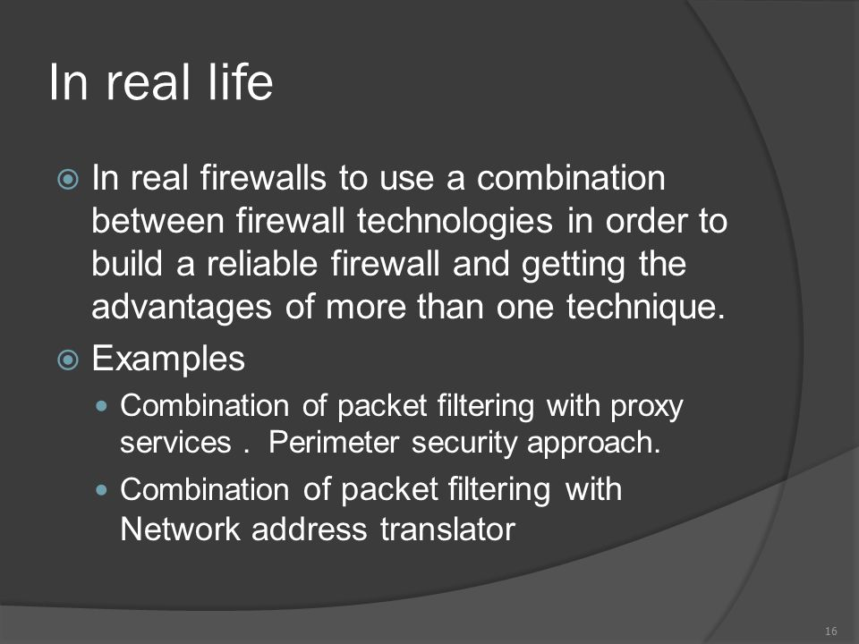 In real life  In real firewalls to use a combination between firewall technologies in order to build a reliable firewall and getting the advantages of more than one technique.
