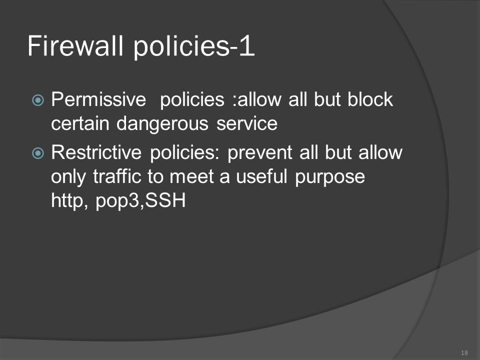 Firewall policies-1  Permissive policies :allow all but block certain dangerous service  Restrictive policies: prevent all but allow only traffic to meet a useful purpose http, pop3,SSH 18
