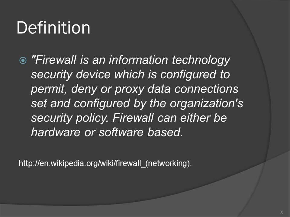 Definition  Firewall is an information technology security device which is configured to permit, deny or proxy data connections set and configured by the organization s security policy.