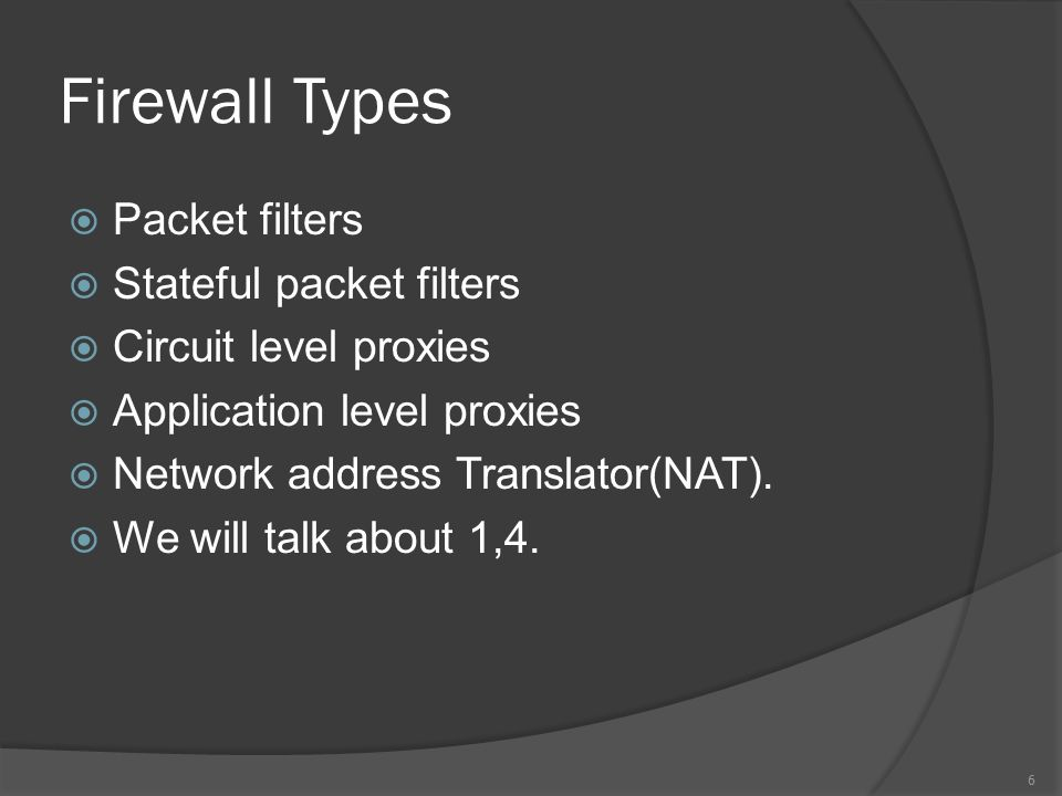 Firewall Types  Packet filters  Stateful packet filters  Circuit level proxies  Application level proxies  Network address Translator(NAT).