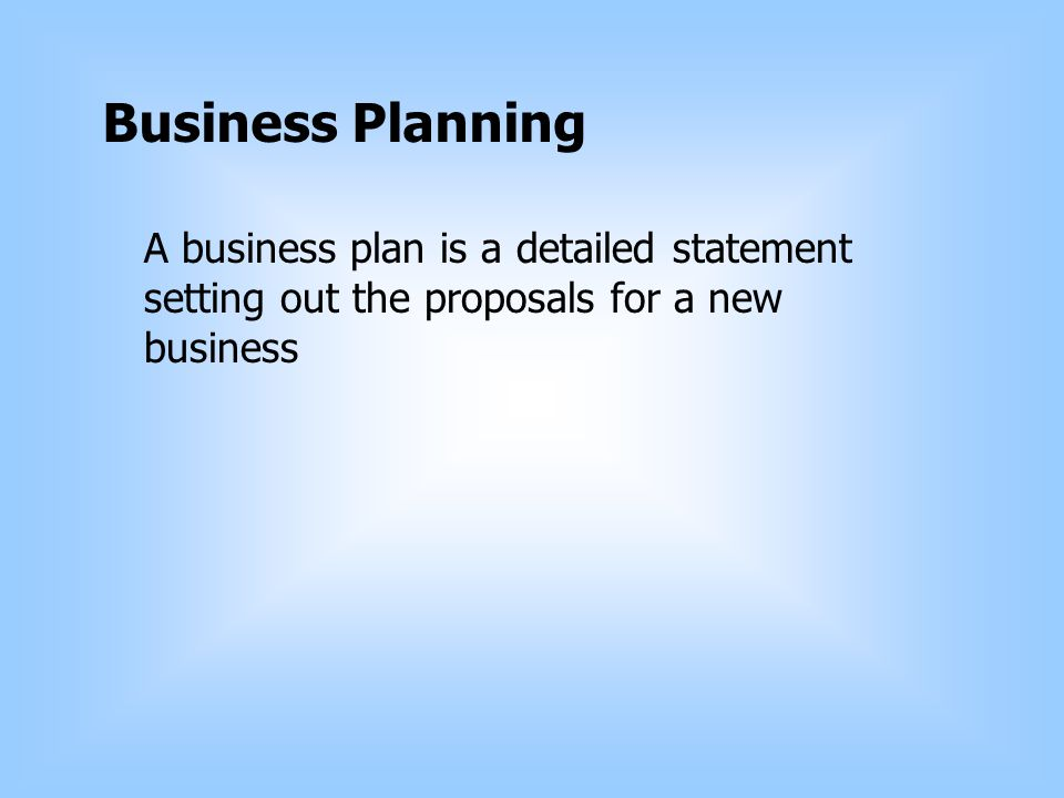 Business Planning A business plan is a detailed statement setting out the proposals for a new business