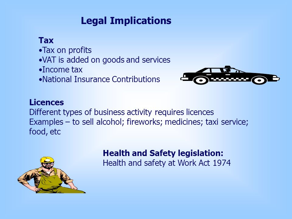 Legal Implications Tax Tax on profits VAT is added on goods and services Income tax National Insurance Contributions Licences Different types of business activity requires licences Examples – to sell alcohol; fireworks; medicines; taxi service; food, etc Health and Safety legislation: Health and safety at Work Act 1974