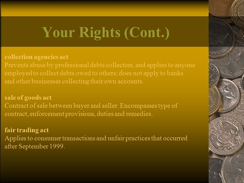 Your Rights (Cont.) collection agencies act Prevents abuse by professional debts collectors, and applies to anyone employed to collect debts owed to others; does not apply to banks and other businesses collecting their own accounts.