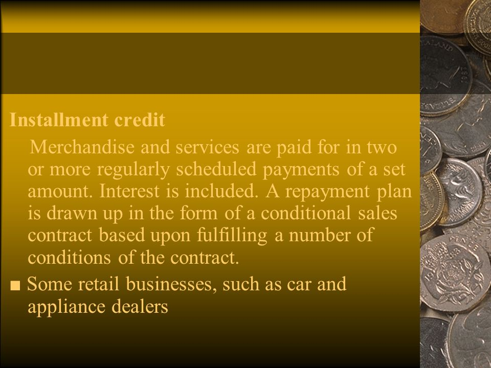 Installment credit Merchandise and services are paid for in two or more regularly scheduled payments of a set amount.
