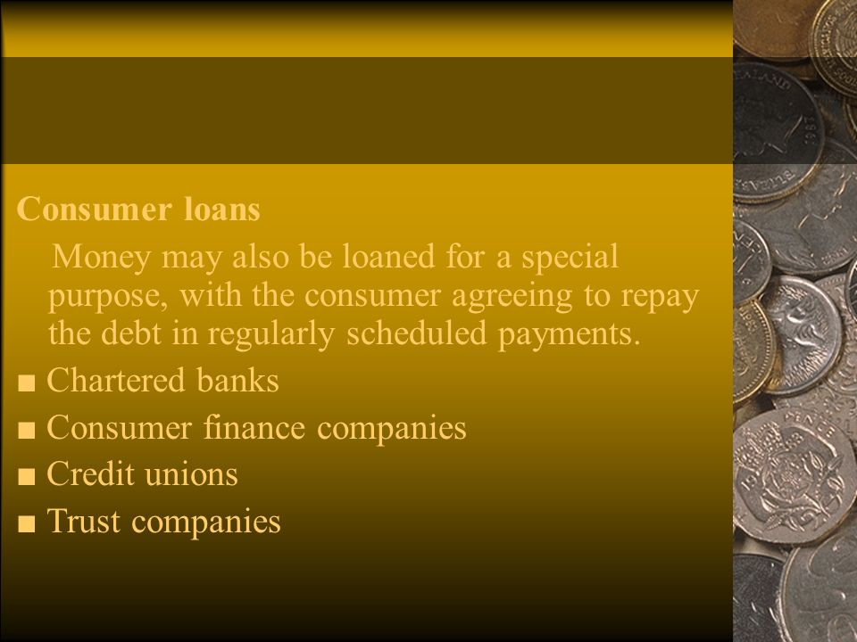 Consumer loans Money may also be loaned for a special purpose, with the consumer agreeing to repay the debt in regularly scheduled payments.