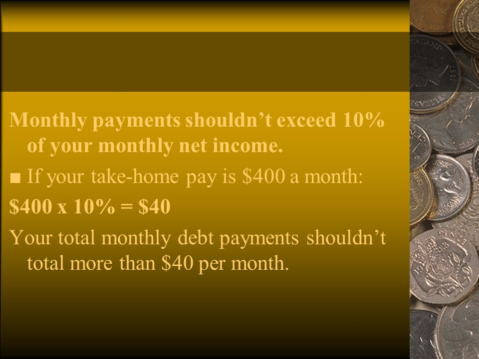 Monthly payments shouldn't exceed 10% of your monthly net income.