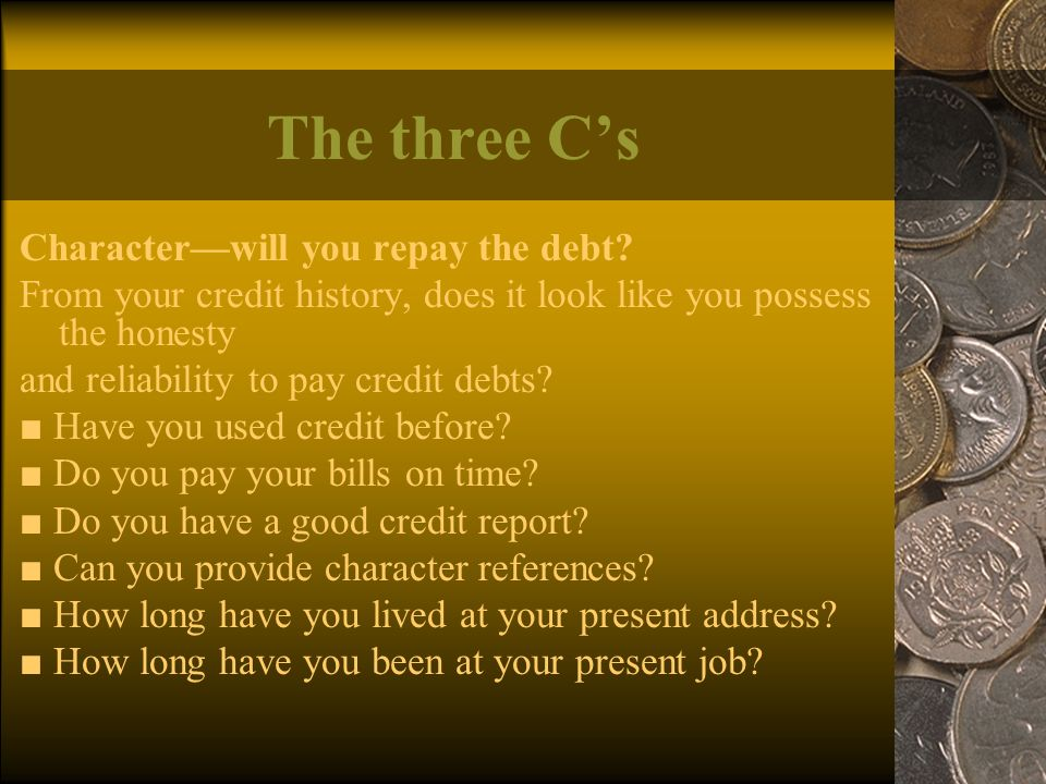 The three C's Character—will you repay the debt.