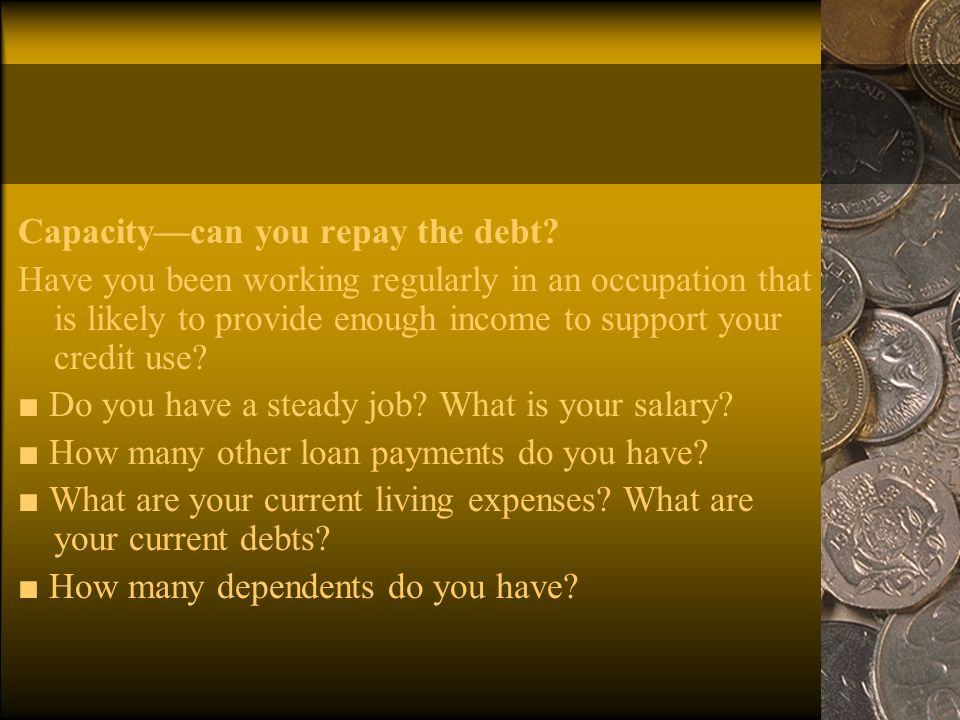 Capacity—can you repay the debt.