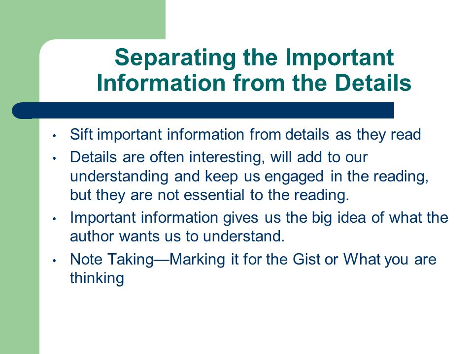 Separating the Important Information from the Details Sift important information from details as they read Details are often interesting, will add to our understanding and keep us engaged in the reading, but they are not essential to the reading.