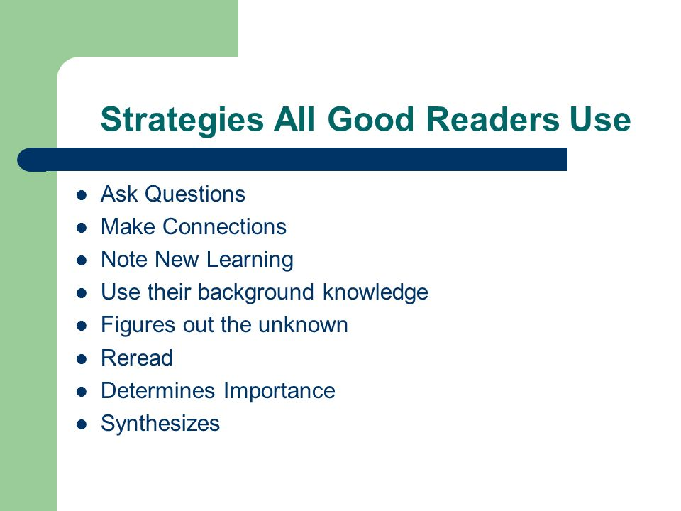 Strategies All Good Readers Use Ask Questions Make Connections Note New Learning Use their background knowledge Figures out the unknown Reread Determines Importance Synthesizes