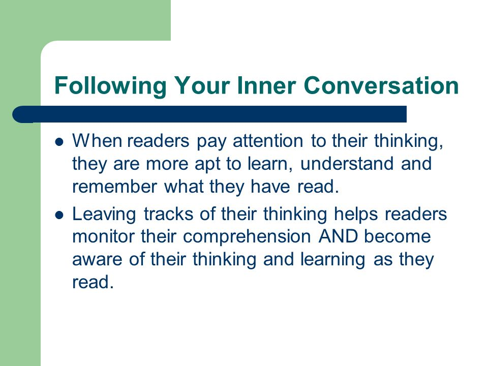 Following Your Inner Conversation When readers pay attention to their thinking, they are more apt to learn, understand and remember what they have read.