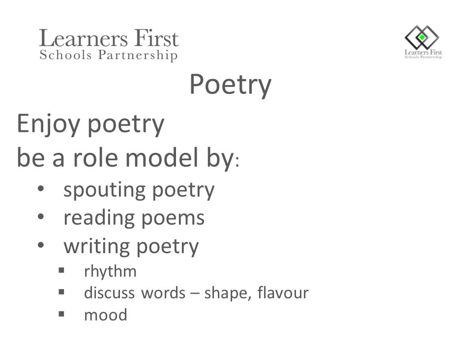 Enjoy poetry be a role model by : spouting poetry reading poems writing poetry  rhythm  discuss words – shape, flavour  mood Poetry