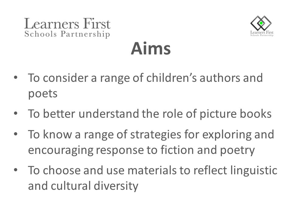 To consider a range of children's authors and poets To better understand the role of picture books To know a range of strategies for exploring and encouraging response to fiction and poetry To choose and use materials to reflect linguistic and cultural diversity Aims