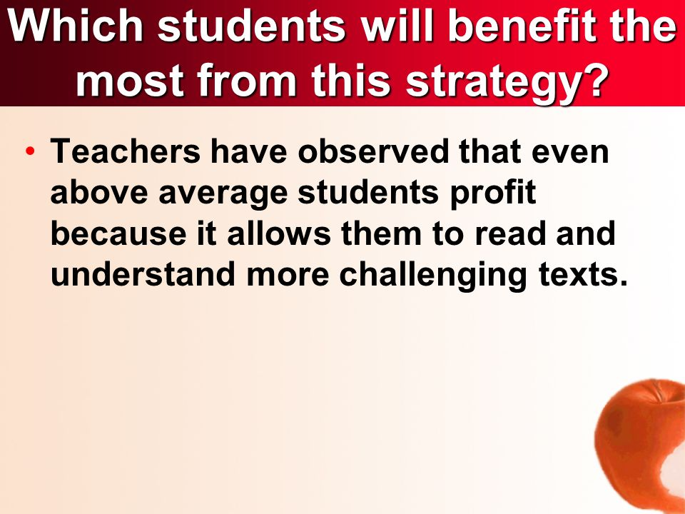 Teachers have observed that even above average students profit because it allows them to read and understand more challenging texts.