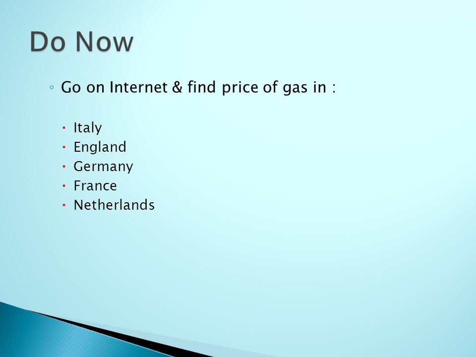 ◦ Go on Internet & find price of gas in :  Italy  England  Germany  France  Netherlands