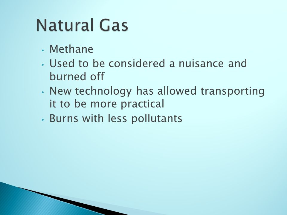 Methane Used to be considered a nuisance and burned off New technology has allowed transporting it to be more practical Burns with less pollutants