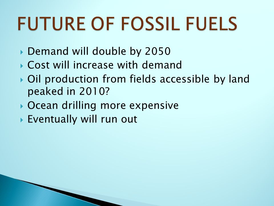  Demand will double by 2050  Cost will increase with demand  Oil production from fields accessible by land peaked in 2010.