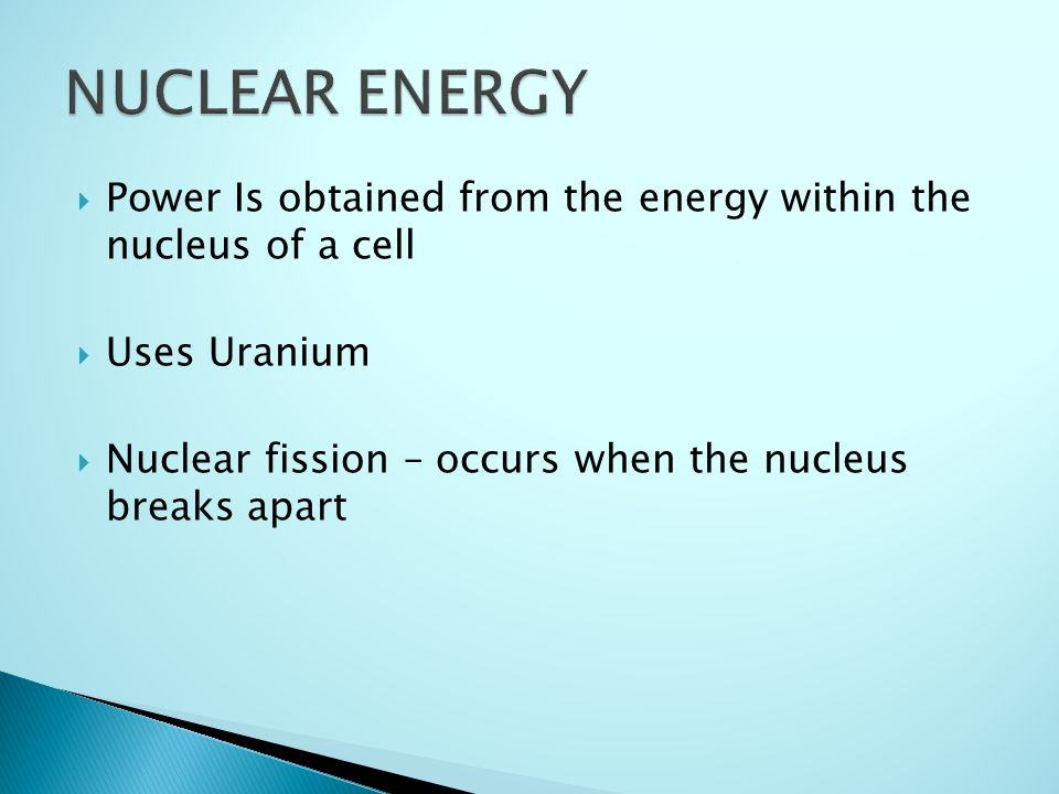  Power Is obtained from the energy within the nucleus of a cell  Uses Uranium  Nuclear fission – occurs when the nucleus breaks apart