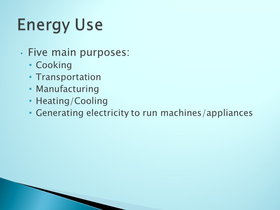 Five main purposes: Cooking Transportation Manufacturing Heating/Cooling Generating electricity to run machines/appliances