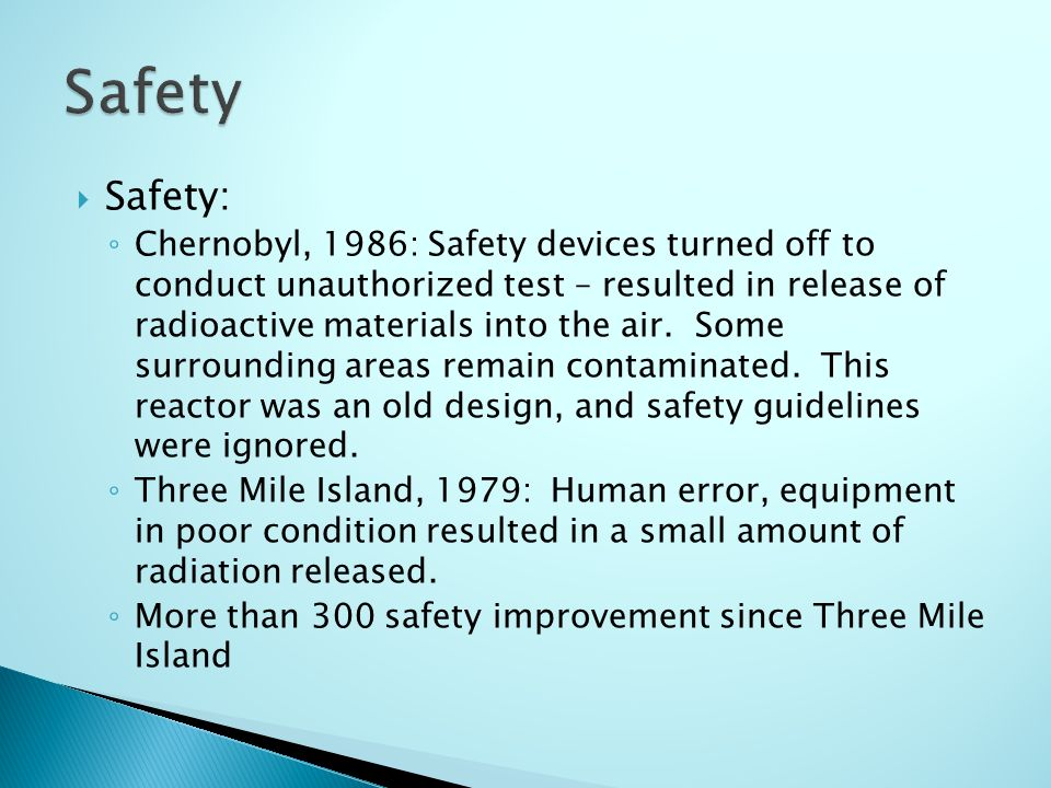  Safety: ◦ Chernobyl, 1986: Safety devices turned off to conduct unauthorized test – resulted in release of radioactive materials into the air.