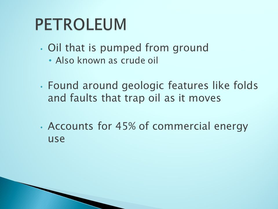 Oil that is pumped from ground Also known as crude oil Found around geologic features like folds and faults that trap oil as it moves Accounts for 45% of commercial energy use