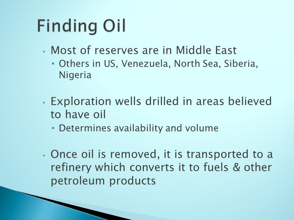 Most of reserves are in Middle East Others in US, Venezuela, North Sea, Siberia, Nigeria Exploration wells drilled in areas believed to have oil Determines availability and volume Once oil is removed, it is transported to a refinery which converts it to fuels & other petroleum products