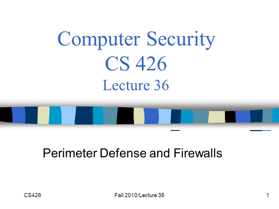 CS426Fall 2010/Lecture 361 Computer Security CS 426 Lecture 36 Perimeter Defense and Firewalls
