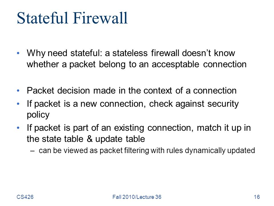 CS426Fall 2010/Lecture 3616 Stateful Firewall Why need stateful: a stateless firewall doesn't know whether a packet belong to an accesptable connection Packet decision made in the context of a connection If packet is a new connection, check against security policy If packet is part of an existing connection, match it up in the state table & update table –can be viewed as packet filtering with rules dynamically updated