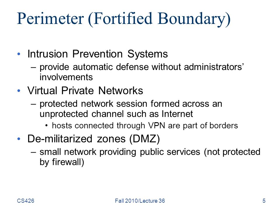 CS426Fall 2010/Lecture 365 Perimeter (Fortified Boundary) Intrusion Prevention Systems –provide automatic defense without administrators' involvements Virtual Private Networks –protected network session formed across an unprotected channel such as Internet hosts connected through VPN are part of borders De-militarized zones (DMZ) –small network providing public services (not protected by firewall)