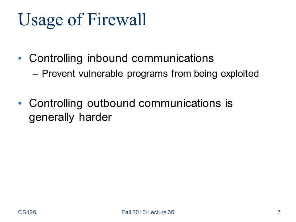 Usage of Firewall Controlling inbound communications –Prevent vulnerable programs from being exploited Controlling outbound communications is generally harder CS426Fall 2010/Lecture 367