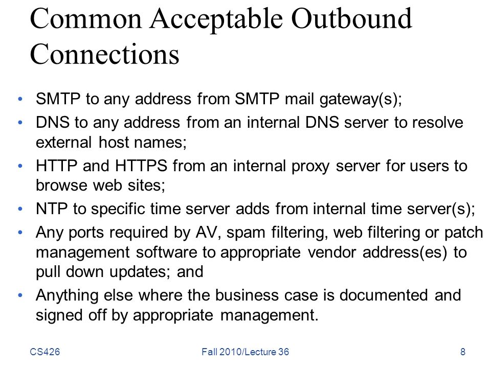 Common Acceptable Outbound Connections SMTP to any address from SMTP mail gateway(s); DNS to any address from an internal DNS server to resolve external host names; HTTP and HTTPS from an internal proxy server for users to browse web sites; NTP to specific time server adds from internal time server(s); Any ports required by AV, spam filtering, web filtering or patch management software to appropriate vendor address(es) to pull down updates; and Anything else where the business case is documented and signed off by appropriate management.