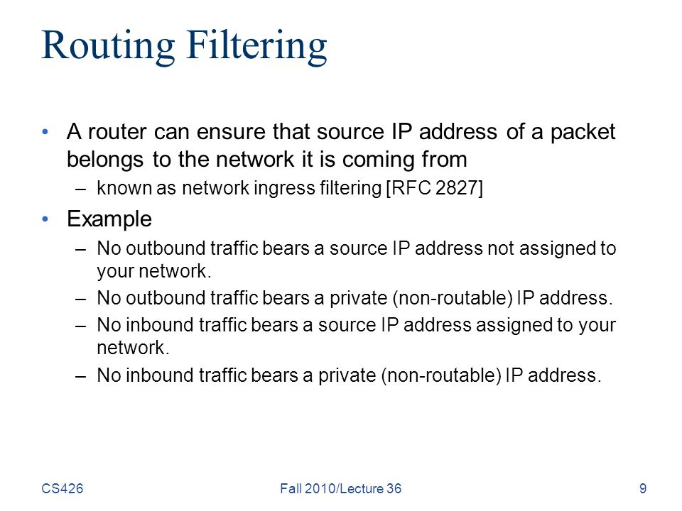 CS426Fall 2010/Lecture 369 Routing Filtering A router can ensure that source IP address of a packet belongs to the network it is coming from –known as network ingress filtering [RFC 2827] Example –No outbound traffic bears a source IP address not assigned to your network.