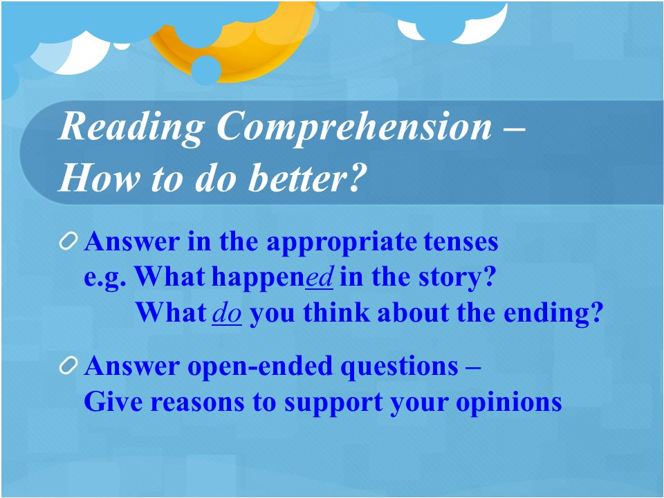 Reading Comprehension – How to do better. Answer in the appropriate tenses e.g.