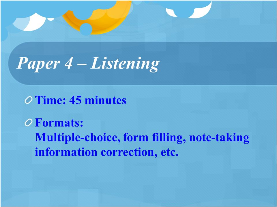 Time: 45 minutes Formats: Multiple-choice, form filling, note-taking information correction, etc.