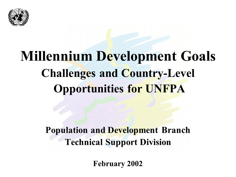 Millennium Development Goals Challenges and Country-Level Opportunities for UNFPA Population and Development Branch Technical Support Division February 2002