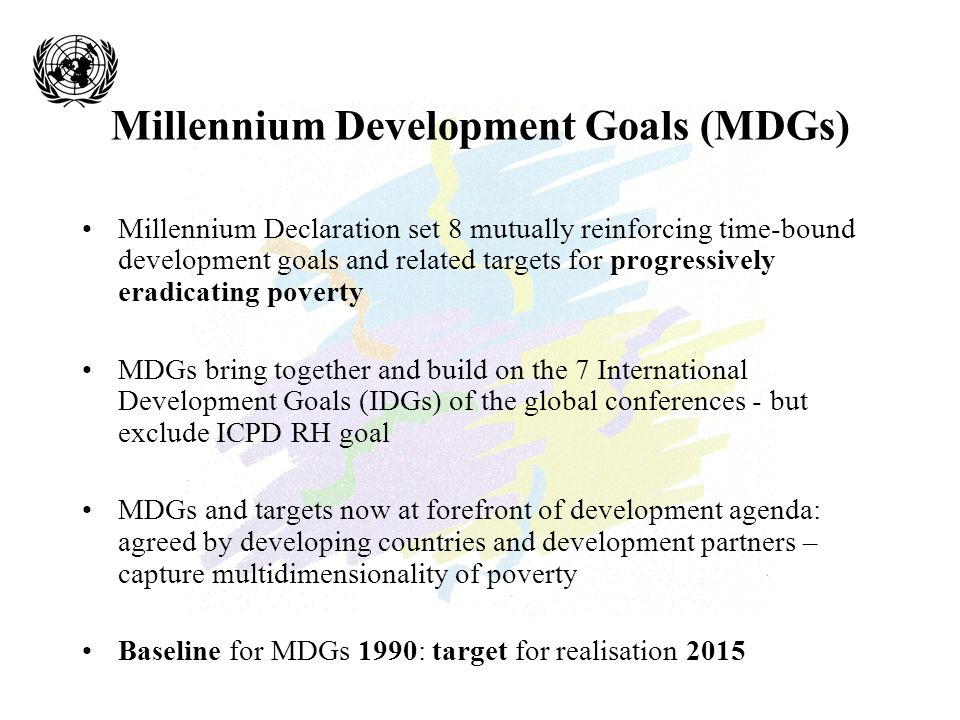 Millennium Development Goals (MDGs) Millennium Declaration set 8 mutually reinforcing time-bound development goals and related targets for progressively eradicating poverty MDGs bring together and build on the 7 International Development Goals (IDGs) of the global conferences - but exclude ICPD RH goal MDGs and targets now at forefront of development agenda: agreed by developing countries and development partners – capture multidimensionality of poverty Baseline for MDGs 1990: target for realisation 2015
