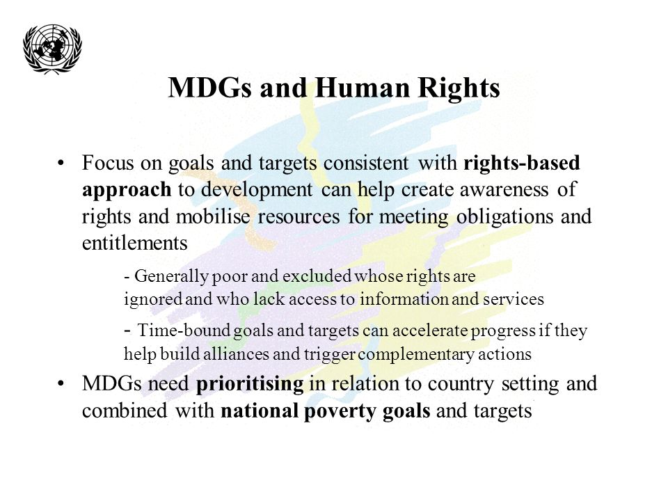 MDGs and Human Rights Focus on goals and targets consistent with rights-based approach to development can help create awareness of rights and mobilise resources for meeting obligations and entitlements - Generally poor and excluded whose rights are ignored and who lack access to information and services - Time-bound goals and targets can accelerate progress if they help build alliances and trigger complementary actions MDGs need prioritising in relation to country setting and combined with national poverty goals and targets