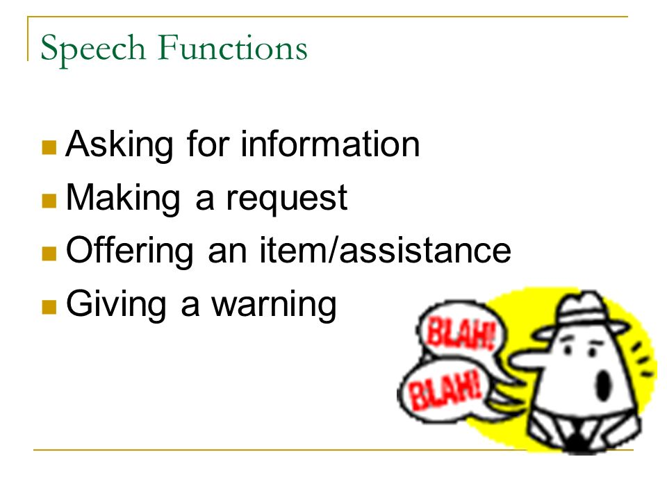Speech Functions Asking for information Making a request Offering an item/assistance Giving a warning