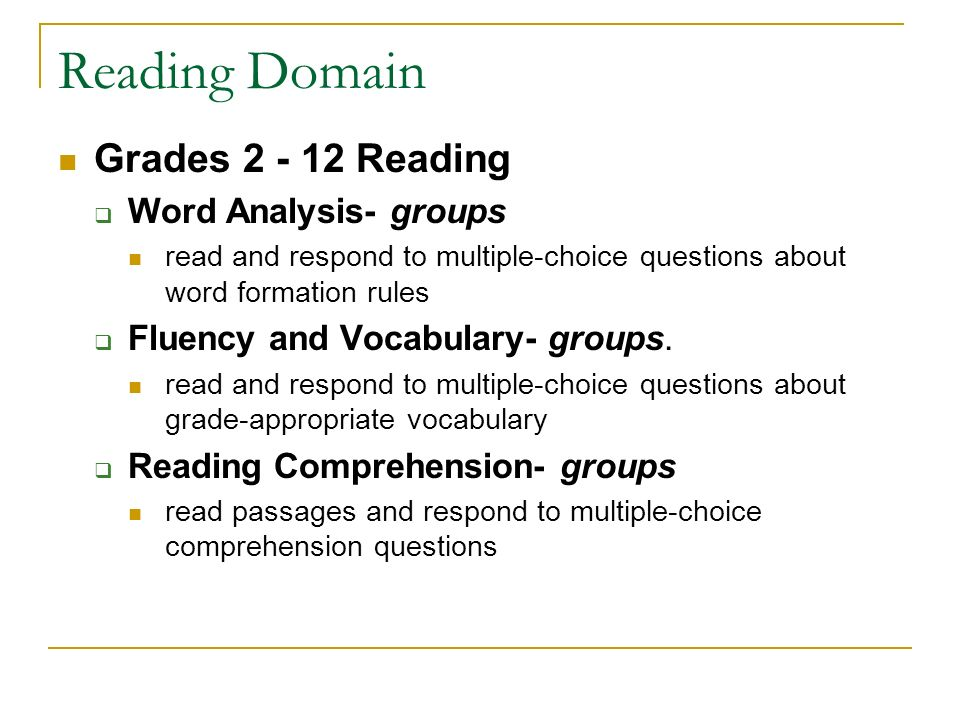 Reading Domain Grades Reading  Word Analysis- groups read and respond to multiple-choice questions about word formation rules  Fluency and Vocabulary- groups.