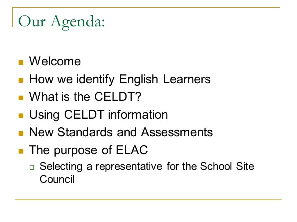 Our Agenda: Welcome How we identify English Learners What is the CELDT.