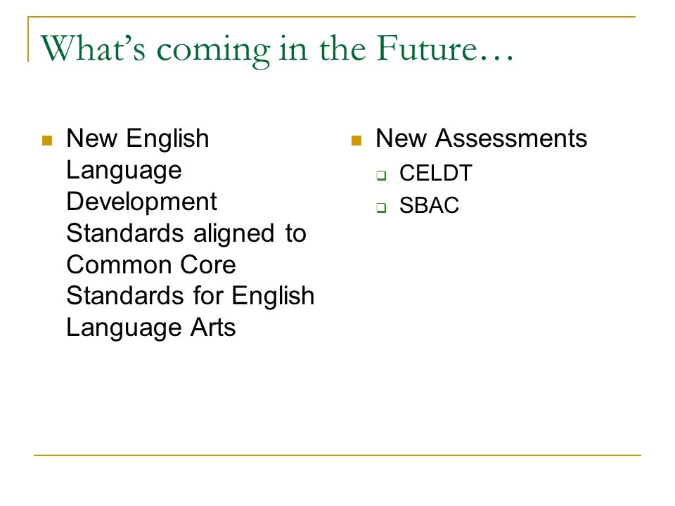 What's coming in the Future… New English Language Development Standards aligned to Common Core Standards for English Language Arts New Assessments  CELDT  SBAC