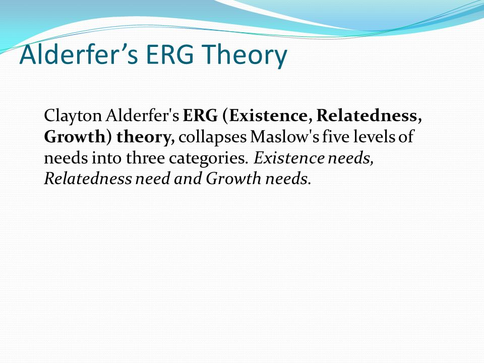 Alderfer's ERG Theory Clayton Alderfer s ERG (Existence, Relatedness, Growth) theory, collapses Maslow s five levels of needs into three categories.
