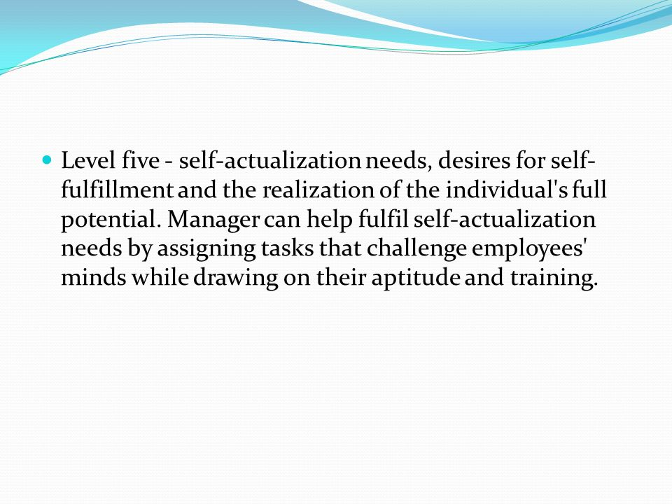 Level five - self-actualization needs, desires for self- fulfillment and the realization of the individual s full potential.